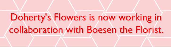 Doherty's Flowers is now working in collaboration with Boesen the Florist.